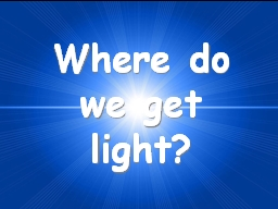 Where do we get light?
