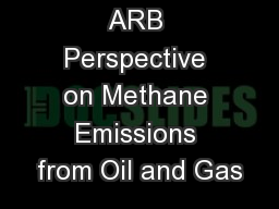 ARB Perspective on Methane Emissions from Oil and Gas