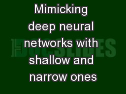Mimicking deep neural networks with shallow and narrow ones