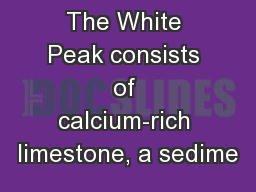 The White Peak consists of calcium-rich limestone, a sedime PowerPoint Presentation, PPT - DocSlides