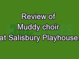Review of Muddy choir at Salisbury Playhouse. PowerPoint PPT Presentation