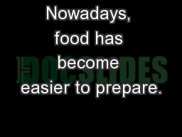 food has become easier to prepare Nowadays, food has become easier to prepare has this change improved  the way people live energy is the most essential thing for survival we must  eat.