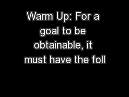 Warm Up: For a goal to be obtainable, it must have the foll