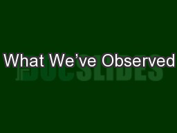 What We�ve Observed