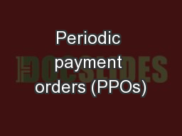 Periodic payment orders (PPOs)