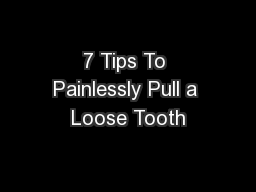7 Tips To Painlessly Pull a Loose Tooth PowerPoint PPT Presentation
