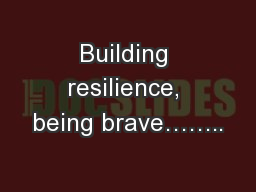 Building resilience, being brave……..