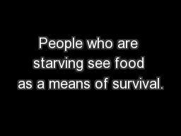 People who are starving see food as a means of survival.