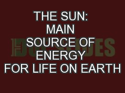 THE SUN: MAIN SOURCE OF ENERGY FOR LIFE ON EARTH