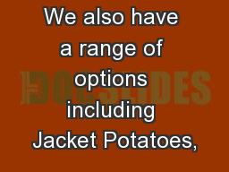 We also have a range of options including Jacket Potatoes,