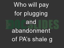 Who will pay for plugging and abandonment of PA's shale g