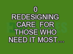 0 REDESIGNING CARE  FOR THOSE WHO NEED IT MOST…