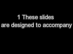 1 These slides are designed to accompany