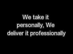 We take it personally, We deliver it professionally