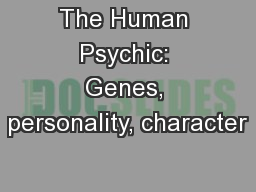 The Human Psychic: Genes, personality, character