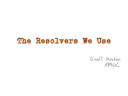 The Resolvers We Use