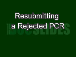 Resubmitting a Rejected PCR