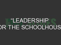 """""""LEADERSHIP FOR THE SCHOOLHOUSE"""" PowerPoint PPT Presentation"""