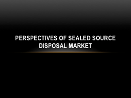 Perspectives of Sealed Source Disposal Market PowerPoint PPT Presentation