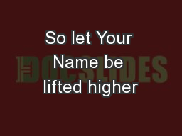 So let Your Name be lifted higher PowerPoint PPT Presentation