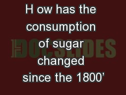 H ow has the consumption of sugar changed since the 1800�