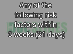 Any of the following risk factors within 3 weeks (21 days) PowerPoint PPT Presentation