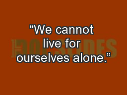 """We cannot live for ourselves alone."" PowerPoint PPT Presentation"
