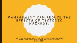 Management can reduce the effects of tectonic hazards.
