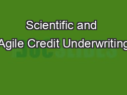Scientific and Agile Credit Underwriting PowerPoint PPT Presentation