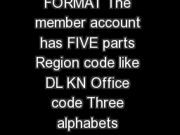 INSTRUCTIONS ON THE MEMBER ACCOUNT FORMAT The member account has FIVE parts Region code like DL KN Office code Three alphabets representing Office like HYD for Hyderabad The code number of Establishm