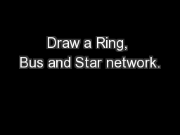 Draw a Ring, Bus and Star network.
