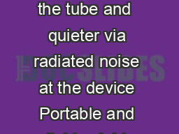 Barely there quiet performance  quieter via conducted noise through the tube and  quieter via radiated noise at the device Portable and lightweight compact design Small system with its own discreet tr