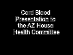 Cord Blood Presentation to the AZ House Health Committee PowerPoint PPT Presentation