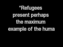 """Refugees present perhaps the maximum example of the huma"