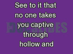 See to it that no one takes you captive through hollow and