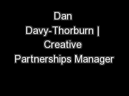 Dan Davy-Thorburn | Creative Partnerships Manager PowerPoint PPT Presentation