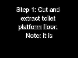 Step 1: Cut and extract toilet platform floor. Note: it is