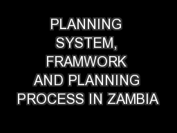 PLANNING SYSTEM, FRAMWORK AND PLANNING PROCESS IN ZAMBIA