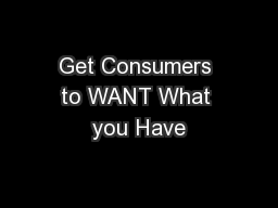 Get Consumers to WANT What you Have