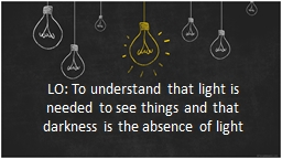 LO: To understand that light is needed to see things and th