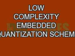 LOW COMPLEXITY EMBEDDED QUANTIZATION SCHEME