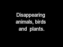 Disappearing animals, birds and  plants.