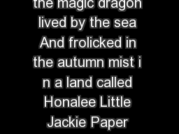 PUFF THE MAGIC DRAGON   CHORUS Puff the magic dragon lived by the sea And frolicked in the autumn mist i n a land called Honalee Little Jackie Paper loved that rascal Puff And brought him strings and