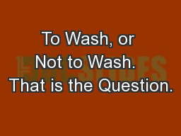 To Wash, or Not to Wash.  That is the Question.