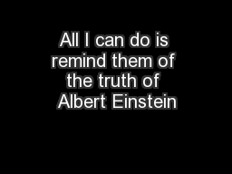 All I can do is remind them of the truth of Albert Einstein PowerPoint PPT Presentation