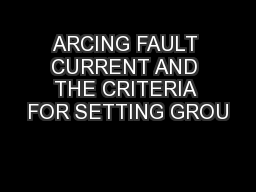 ARCING FAULT CURRENT AND THE CRITERIA FOR SETTING GROU PowerPoint PPT Presentation