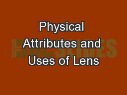 Physical Attributes and Uses of Lens
