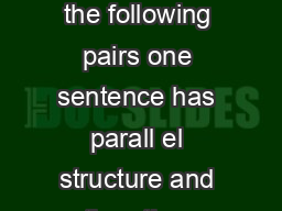 Exercise on Parallel Structure In the following pairs one sentence has parall el structure and the other sentence lacks parallel structure