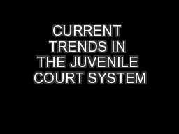 CURRENT TRENDS IN THE JUVENILE COURT SYSTEM