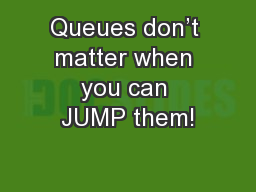 Queues don't matter when you can JUMP them!